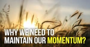 Why We Need To Maintain Our Momentum